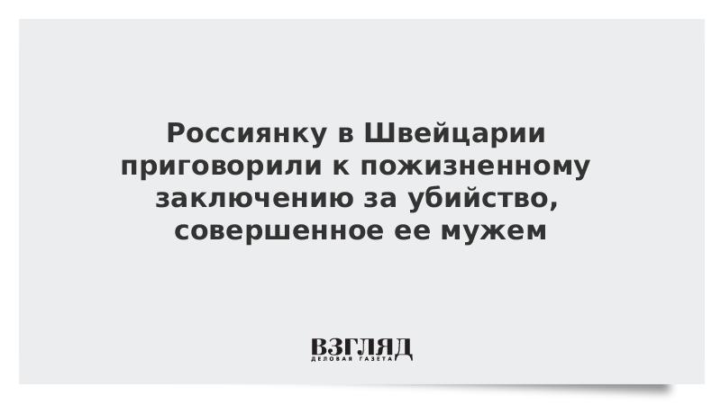 Россиянку в Швейцарии приговорили к пожизненному заключению за убийство, совершенное ее мужем