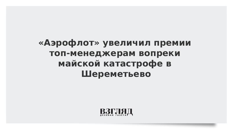 «Аэрофлот» увеличил премии топ-менеджерам вопреки майской катастрофе в Шереметьево
