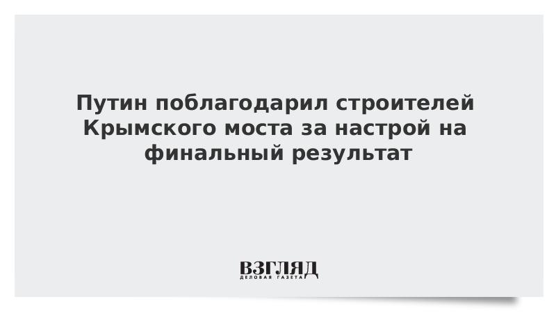 Путин поблагодарил строителей Крымского моста за настрой на финальный результат