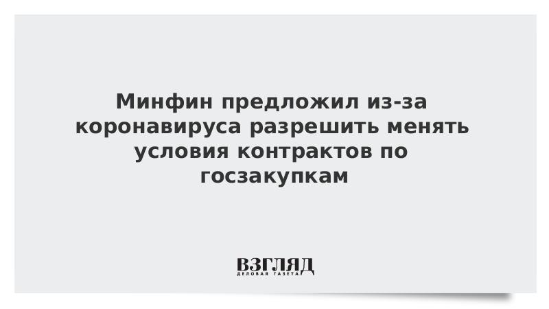 Минфин предложил из-за коронавируса разрешить менять условия контрактов по госзакупкам