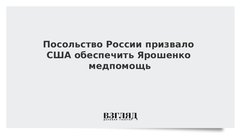 Посольство России призвало США обеспечить Ярошенко медпомощь