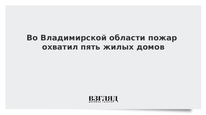 Во Владимирской области пожар охватил пять жилых домов