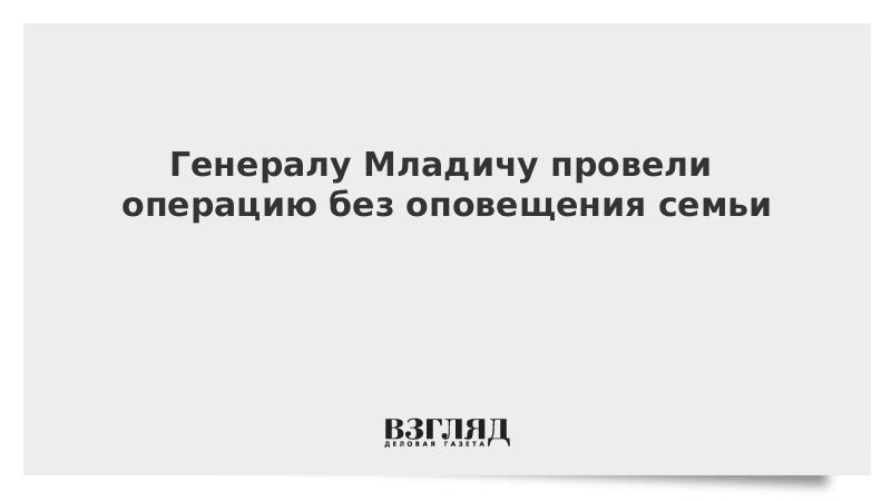 Генералу Младичу провели операцию без оповещения семьи