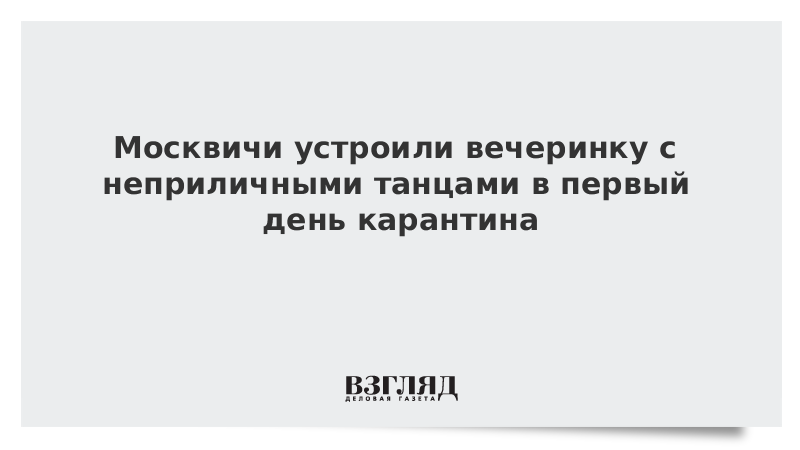 Москвичи устроили вечеринку с неприличными танцами в первый день карантина