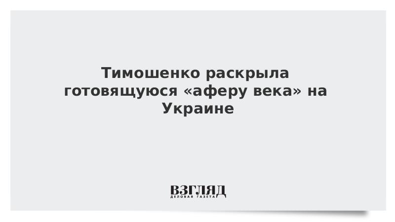 Тимошенко раскрыла готовящуюся «аферу века» на Украине