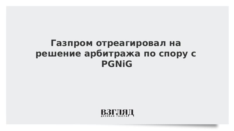 Газпром отреагировал на решение арбитража по спору с PGNiG