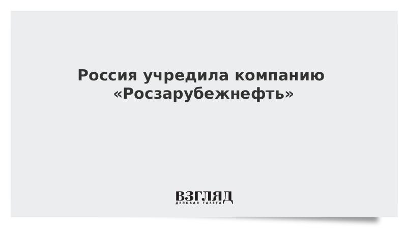 Россия учредила компанию «Росзарубежнефть»