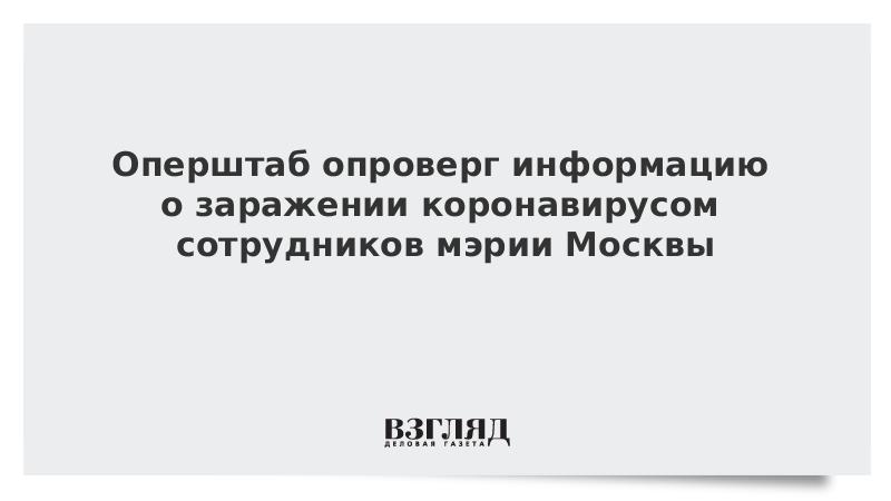 Оперштаб опроверг информацию о заражении коронавирусом сотрудников мэрии Москвы