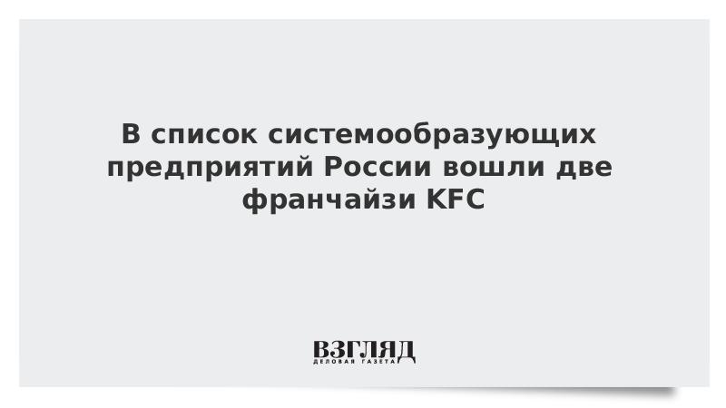 В список системообразующих предприятий России вошли два франчайзи KFC