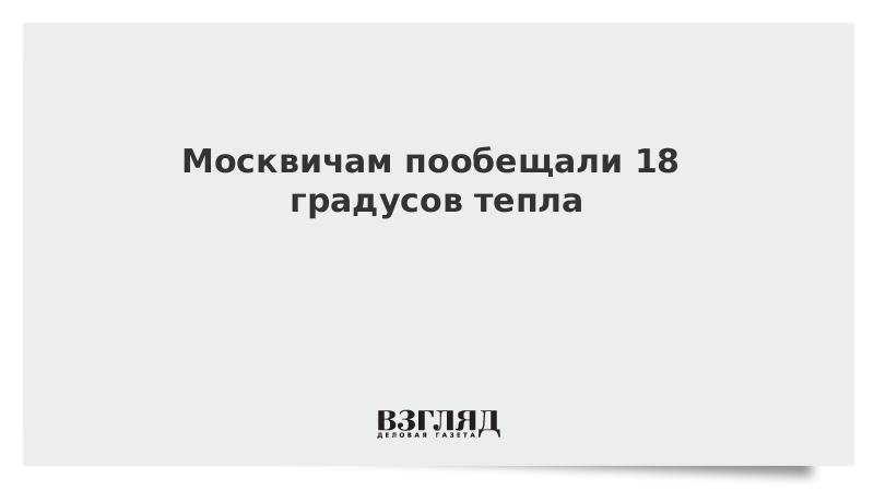 Москвичам пообещали 18 градусов тепла