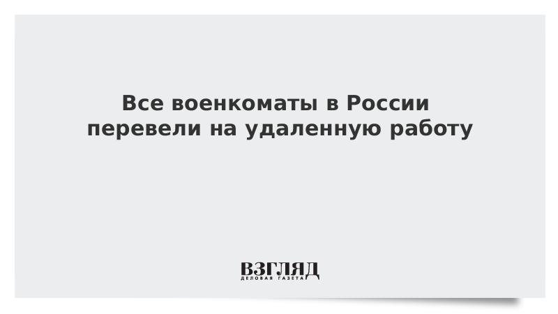 Все военкоматы в России перевели на удаленную работу