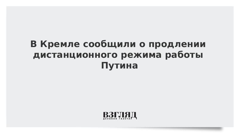 В Кремле сообщили о продлении дистанционного режима работы Путина