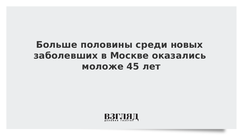 Больше половины среди новых заболевших в Москве оказались моложе 45 лет