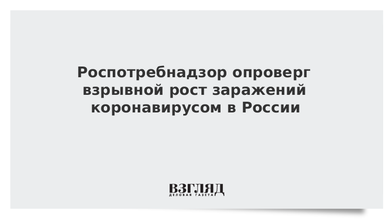 Роспотребнадзор опроверг взрывной рост заражений коронавирусом в России