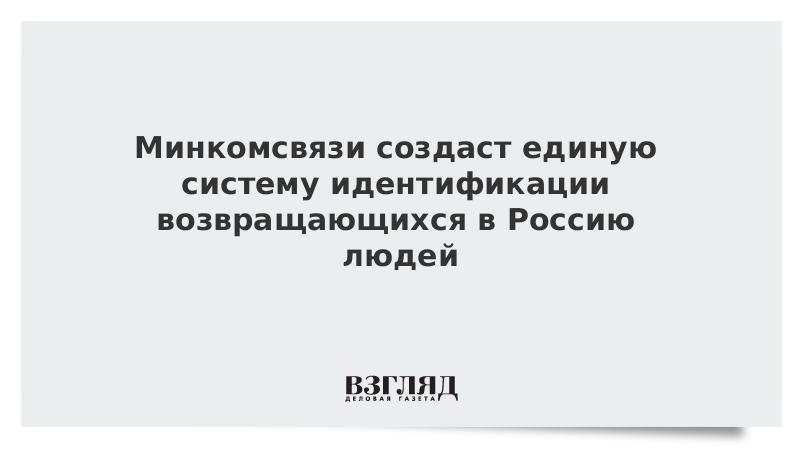 Минкомсвязи создаст единую систему идентификации возвращающихся в Россию людей