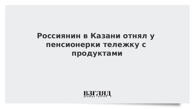 Россиянин в Казани отнял у пенсионерки тележку с продуктами
