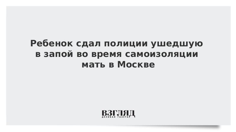 Ребенок сдал полиции ушедшую в запой во время самоизоляции мать в Москве