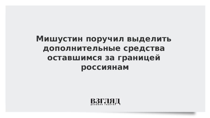 Мишустин поручил выделить дополнительные средства оставшимся за границей россиянам