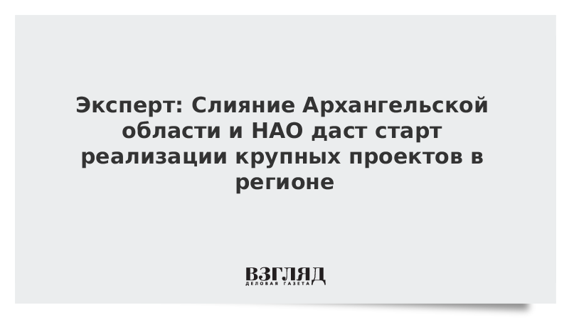 Эксперт: Слияние Архангельской области и НАО даст старт реализации крупных проектов в регионе
