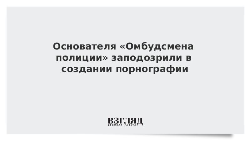 Основателя «Омбудсмена полиции» заподозрили в создании порнографии