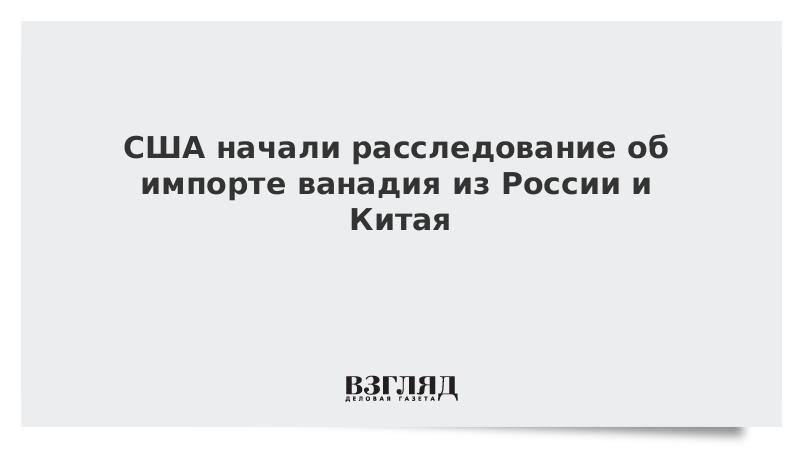 США начали расследование об импорте ванадия из России и Китая