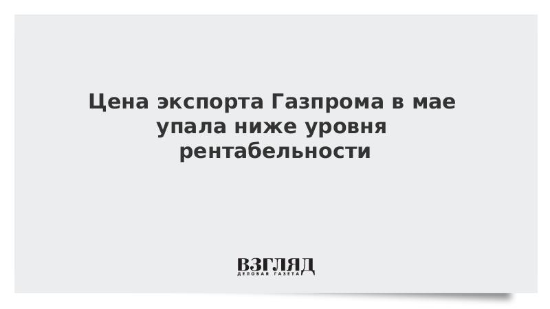 Цена экспорта Газпрома в мае упала ниже уровня рентабельности