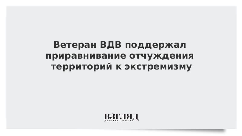 Ветеран ВДВ поддержал приравнивание отчуждения территорий к экстремизму