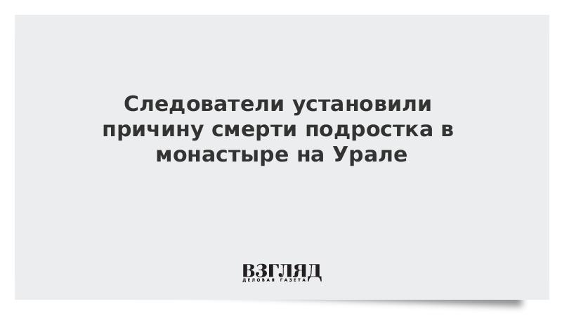 ВЗГЛЯД / Следователи установили причину смерти подростка в монастыре на Урале :: Новости дня