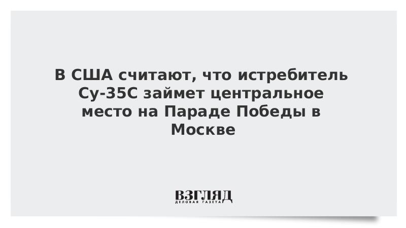В США считают, что истребитель Су-35С займет центральное место на Параде Победы в Москве