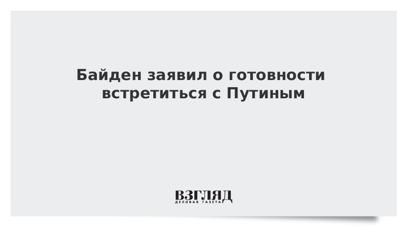 Байден заявил о готовности встретиться с Путиным