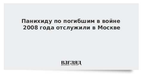Панихиду по погибшим в войне 2008 года отслужили в Москве