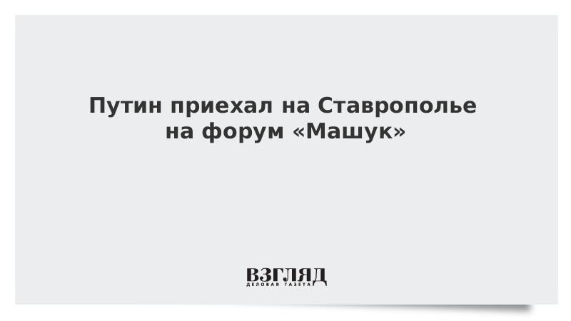 Путин приехал на Ставрополье на форум «Машук»