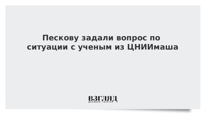 Пескову задали вопрос по ситуации с ученым из ЦНИИмаша