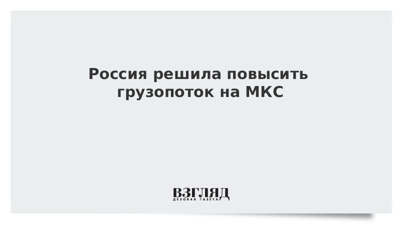 Россия решила повысить грузопоток на МКС