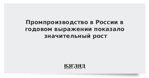 Промпроизводство в России в годовом выражении показало значительный рост