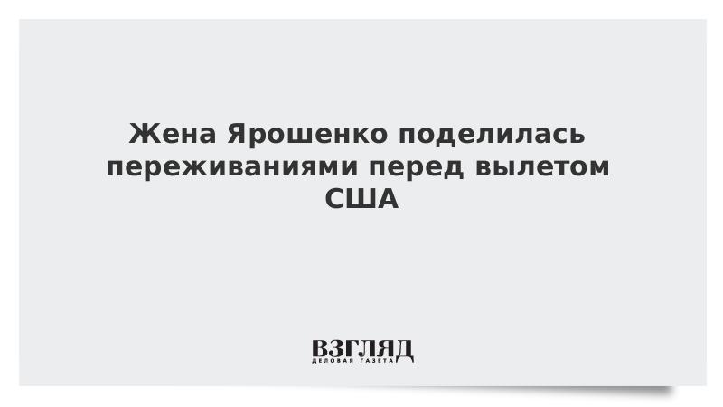 Жена Ярошенко поделилась переживаниями перед вылетом США