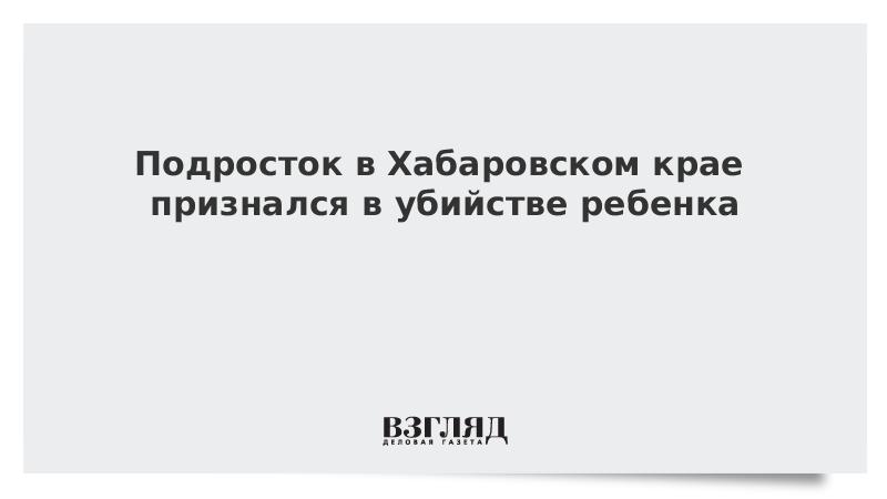 Подросток в Хабаровском крае признался в убийстве ребенка