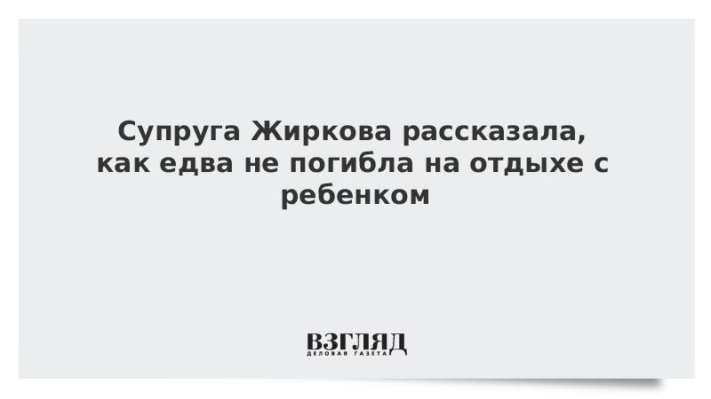 Супруга Жиркова рассказала, как едва не погибла на отдыхе с ребенком