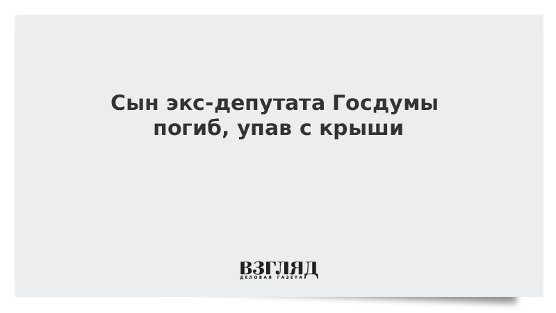 Сын экс-депутата Госдумы погиб, упав с крыши