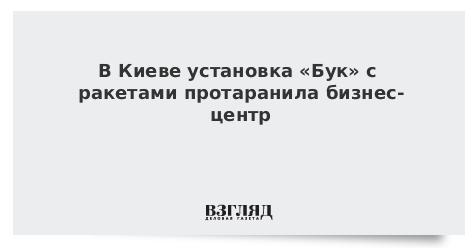 В Киеве установка «Бук» с ракетами протаранила бизнес-центр