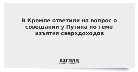 В Кремле ответили на вопрос о совещании у Путина по теме изъятия сверхдоходов