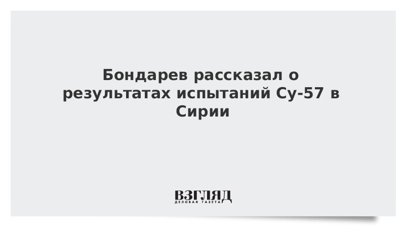 Бондарев рассказал, как показал себя Су-57 в Сирии