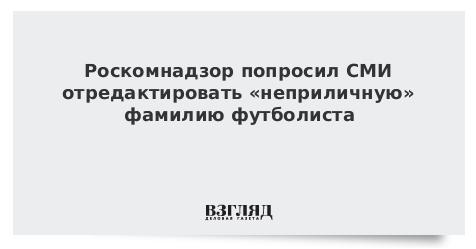 Роскомнадзор попросил СМИ отредактировать «неприличную» фамилию футболиста