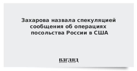 Захарова назвала спекуляцией сообщения об операциях посольства России в США