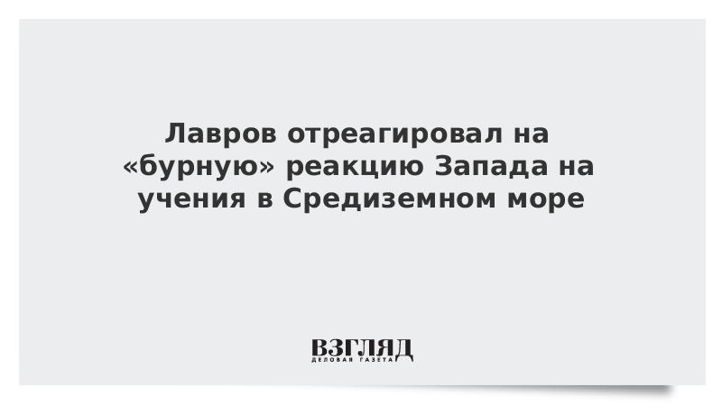 Лавров отреагировал на «бурную» реакцию Запада на учения в Средиземном море