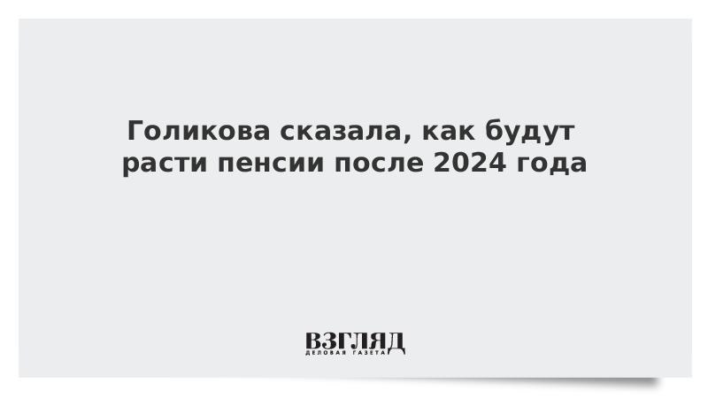 Голикова сказала, как будут расти пенсии после 2024 года