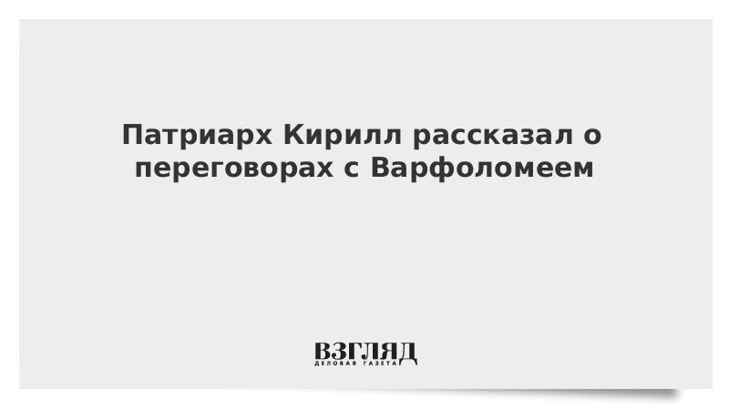 Патриарх Кирилл рассказал о переговорах с Варфоломеем