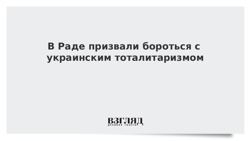 В Раде призвали бороться с украинским тоталитаризмом