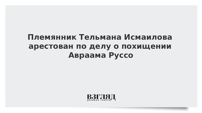 Племянник Тельмана Исмаилова арестован по делу о похищении Авраама Руссо