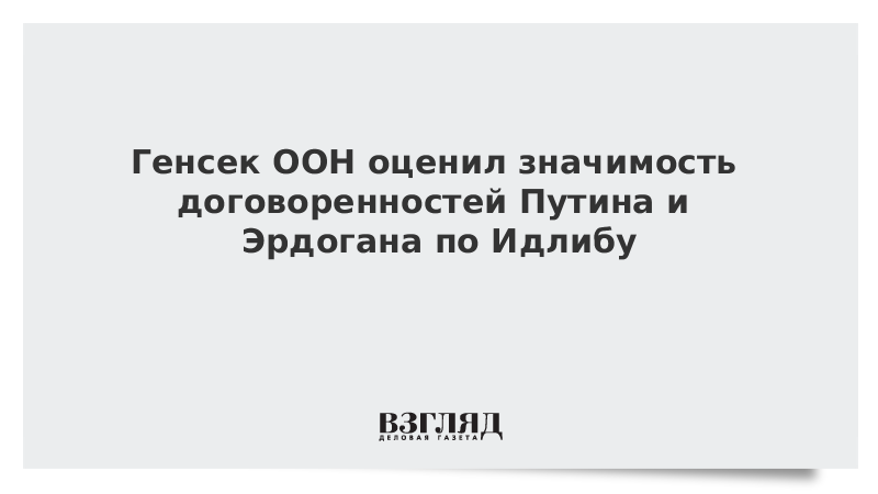 Генсек ООН оценил значимость договоренностей Путина и Эрдогана по Идлибу